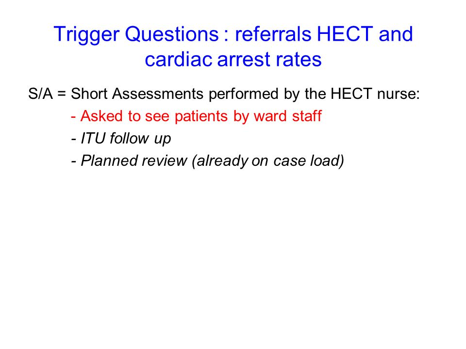 Trigger Questions : referrals HECT and cardiac arrest rates S/A = Short Assessments performed by the HECT nurse: - Asked to see patients by ward staff