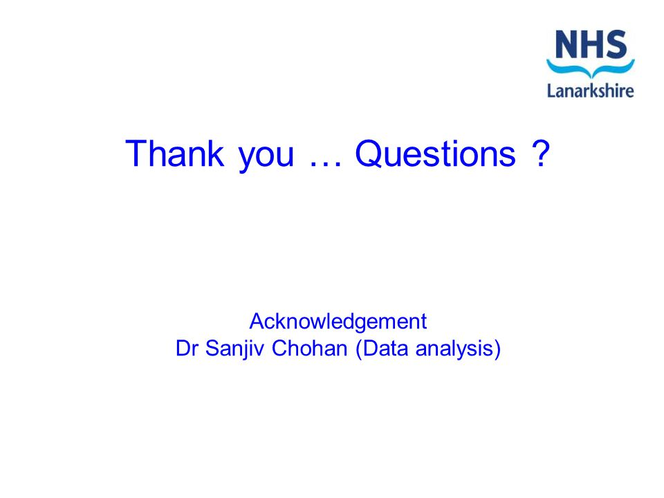 Thank you … Questions ? Acknowledgement Dr Sanjiv Chohan (Data analysis)