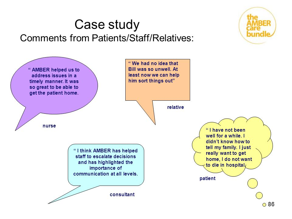 "86 Case study Comments from Patients/Staff/Relatives: "" AMBER helped us to address issues in a timely manner. It was so great to be able to get the pa"