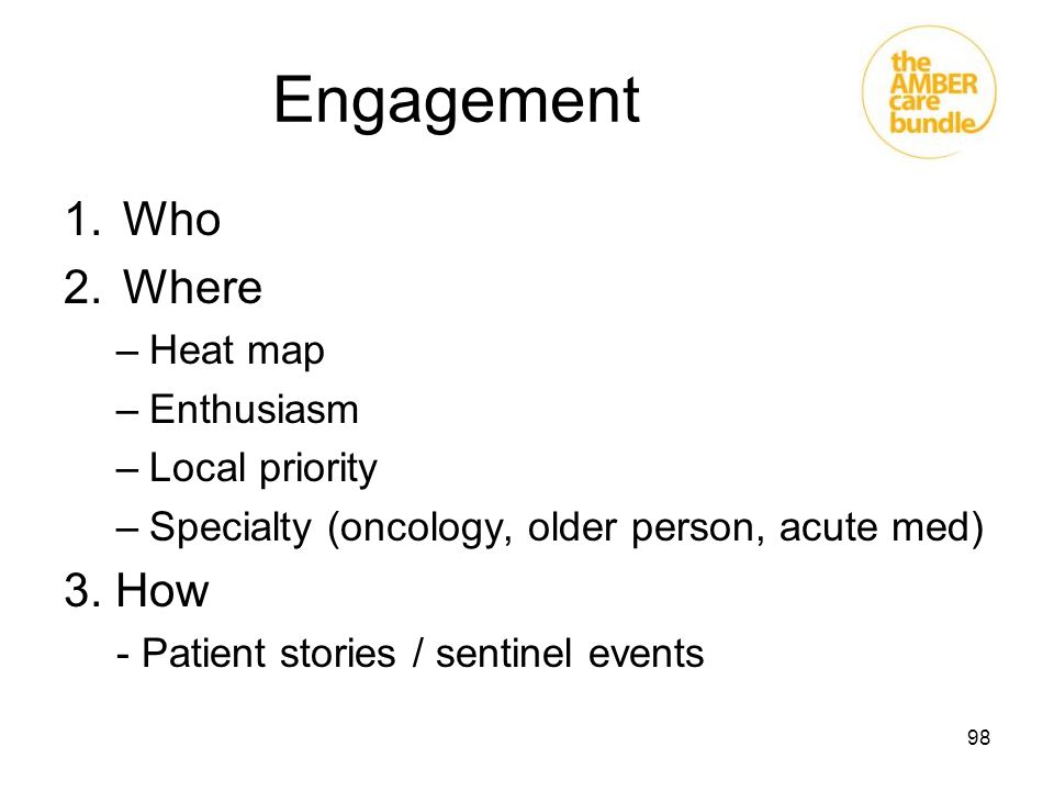 98 Engagement 1.Who 2.Where –Heat map –Enthusiasm –Local priority –Specialty (oncology, older person, acute med) 3. How - Patient stories / sentinel e