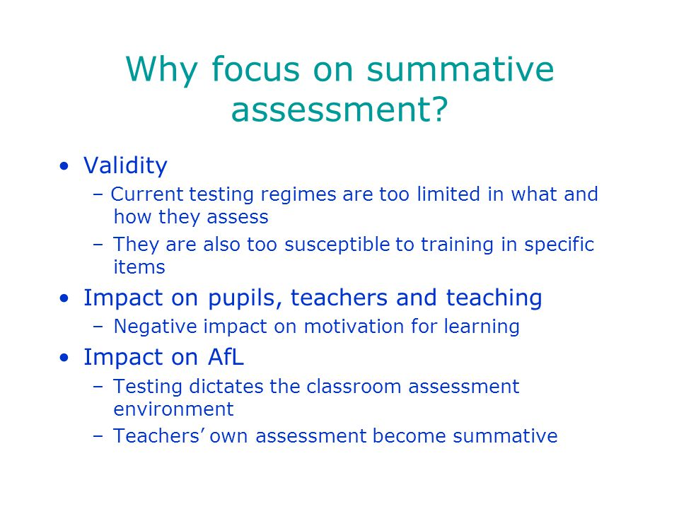 Why focus on summative assessment? Validity – Current testing regimes are too limited in what and how they assess –They are also too susceptible to tr