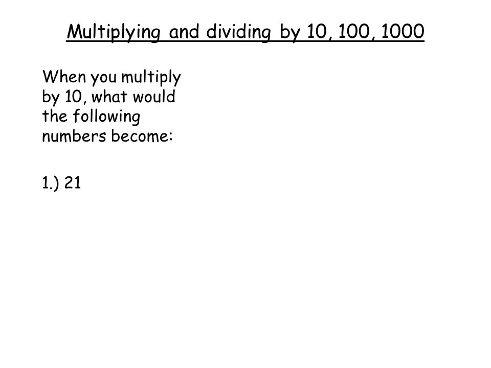 Multiplying and dividing by 10, 100, 1000 When you multiply by 10, what would the following numbers become: 1.) 21