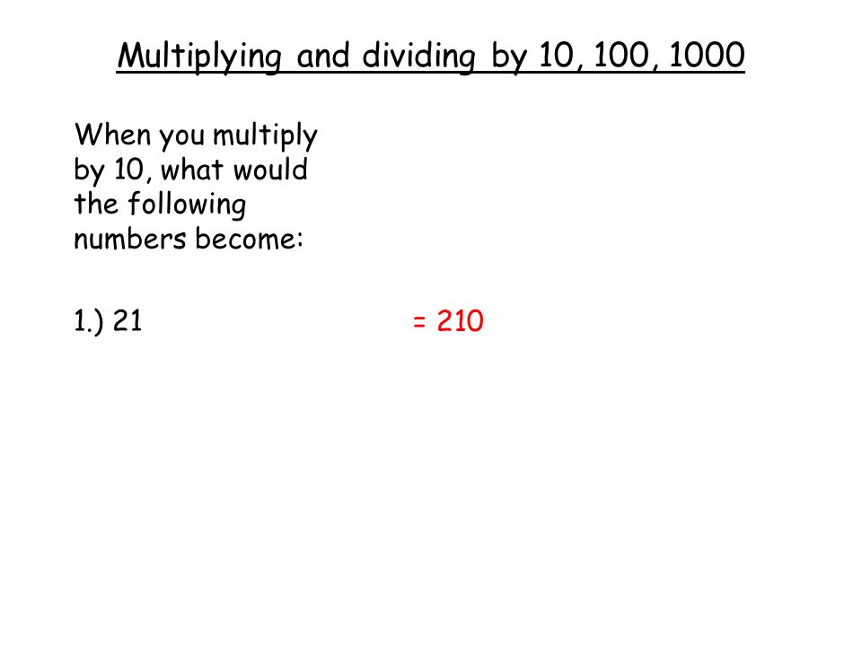 Multiplying and dividing by 10, 100, 1000 When you multiply by 10, what would the following numbers become: 1.) 21 = 210