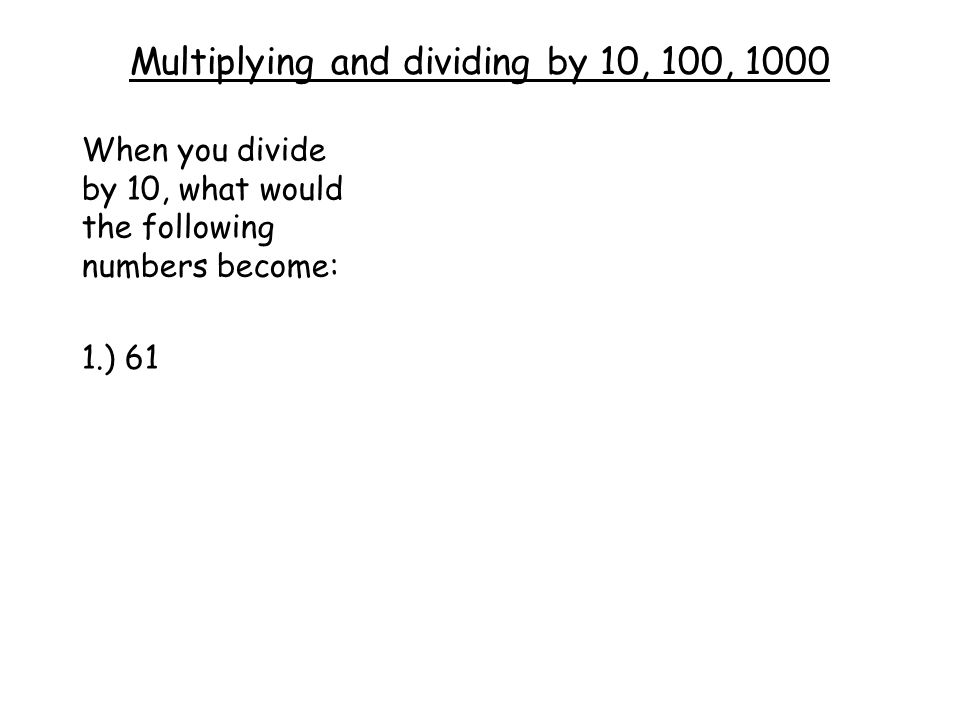 Multiplying and dividing by 10, 100, 1000 When you divide by 10, what would the following numbers become: 1.) 61