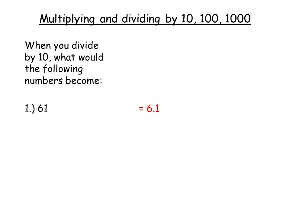 Multiplying and dividing by 10, 100, 1000 When you divide by 10, what would the following numbers become: 1.) 61 = 6.1