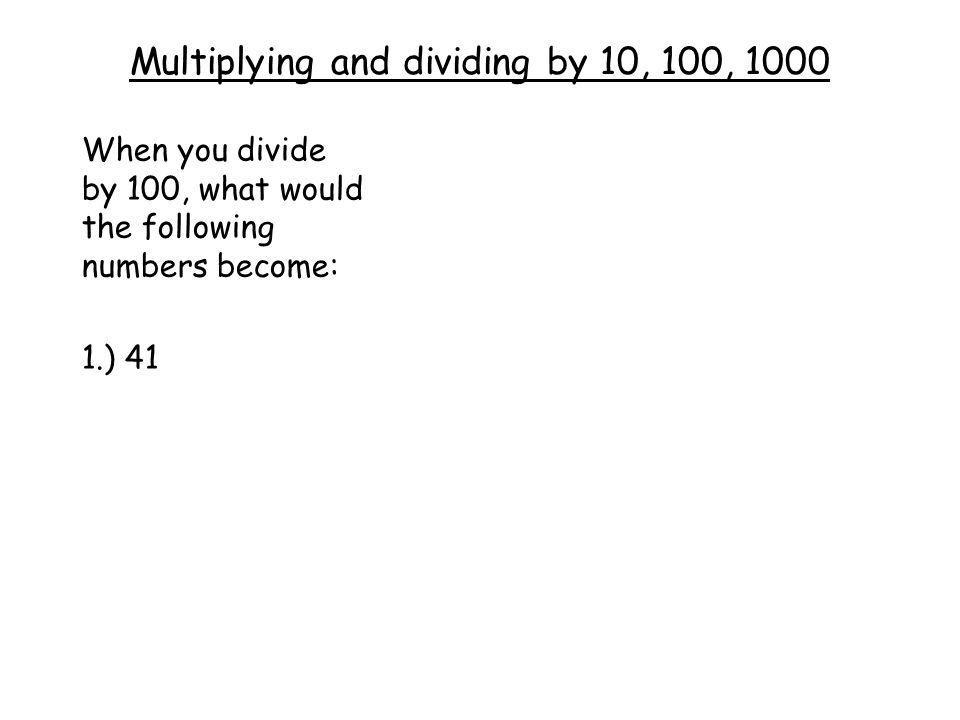 Multiplying and dividing by 10, 100, 1000 When you divide by 100, what would the following numbers become: 1.) 41