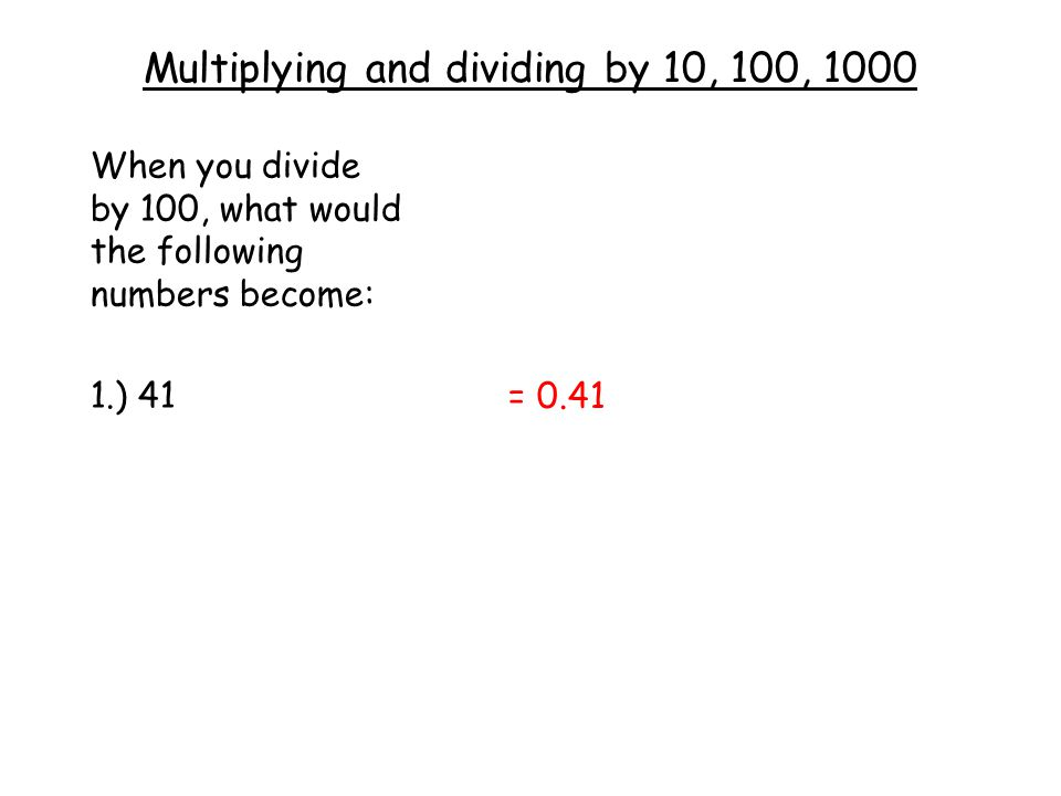 Multiplying and dividing by 10, 100, 1000 When you divide by 100, what would the following numbers become: 1.) 41 = 0.41