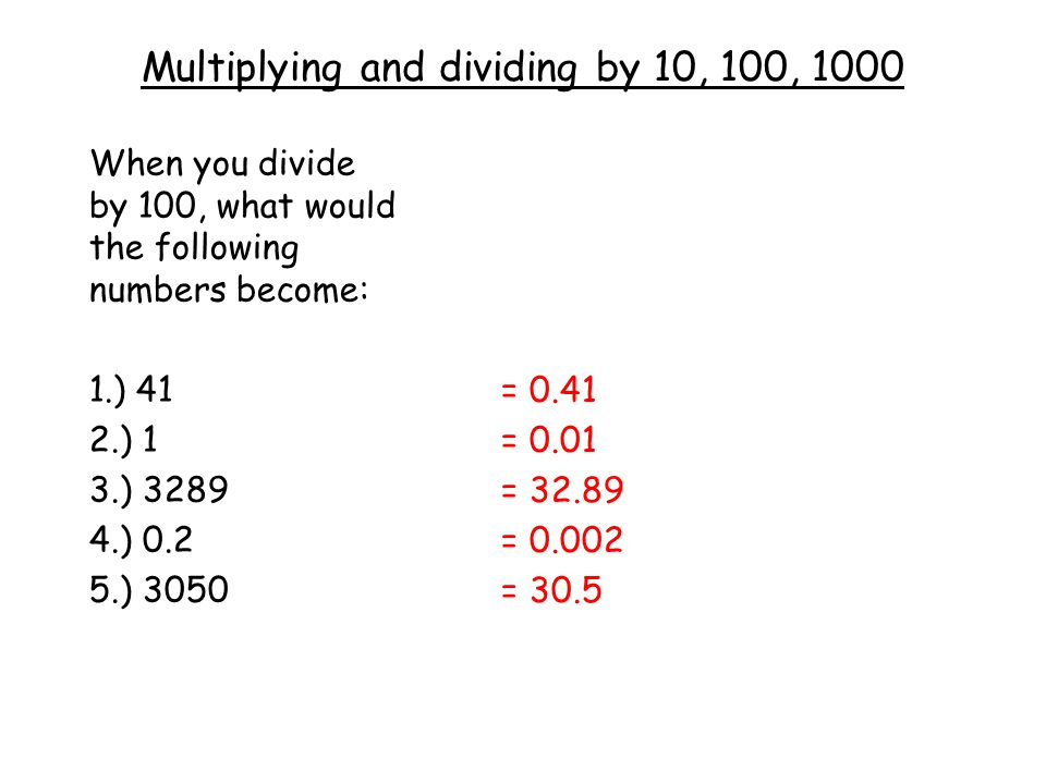 Multiplying and dividing by 10, 100, 1000 When you divide by 100, what would the following numbers become: 1.) 41 2.) 1 3.) 3289 4.) 0.2 5.) 3050 = 0.41 = 0.01 = 32.89 = 0.002 = 30.5