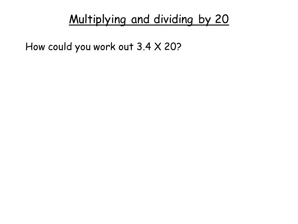 Multiplying and dividing by 20 How could you work out 3.4 X 20