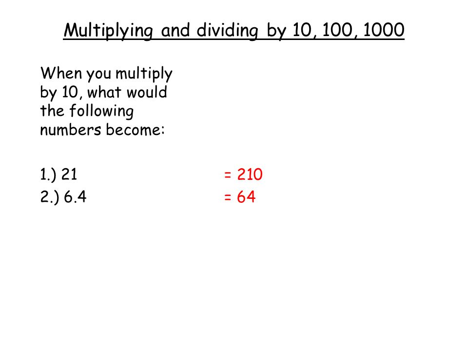 Multiplying and dividing by 10, 100, 1000 When you multiply by 10, what would the following numbers become: 1.) 21 2.) 6.4 = 210 = 64