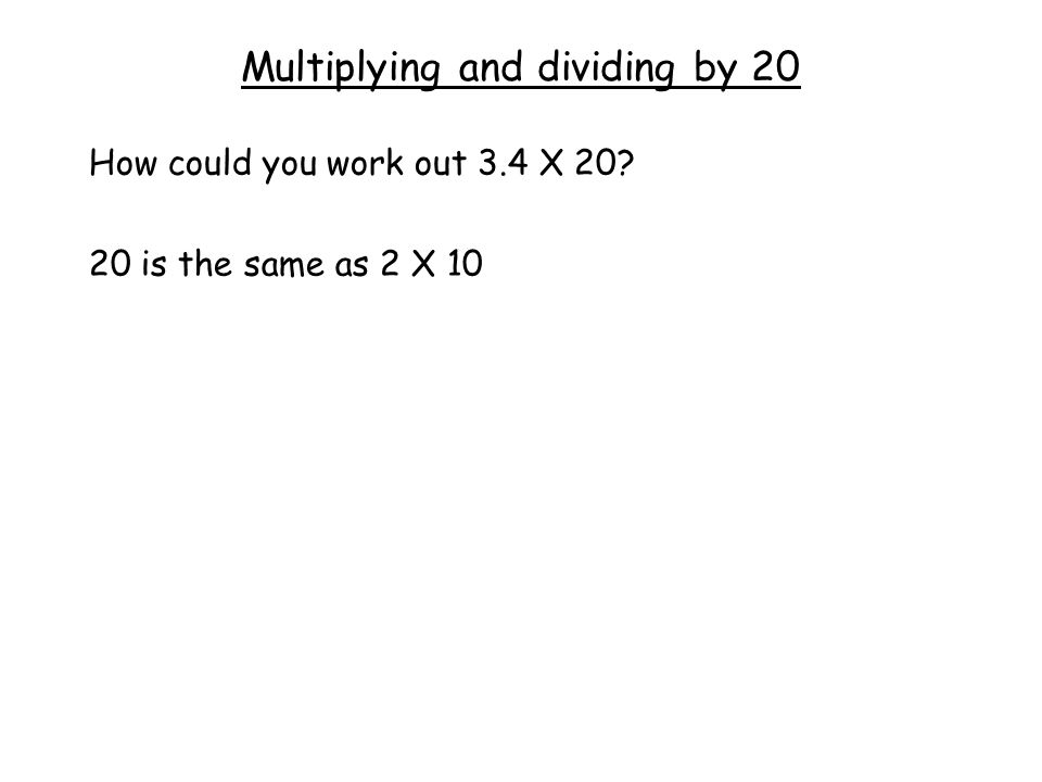 Multiplying and dividing by 20 How could you work out 3.4 X 20 20 is the same as 2 X 10