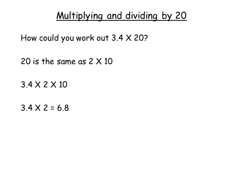 Multiplying and dividing by 20 How could you work out 3.4 X 20.