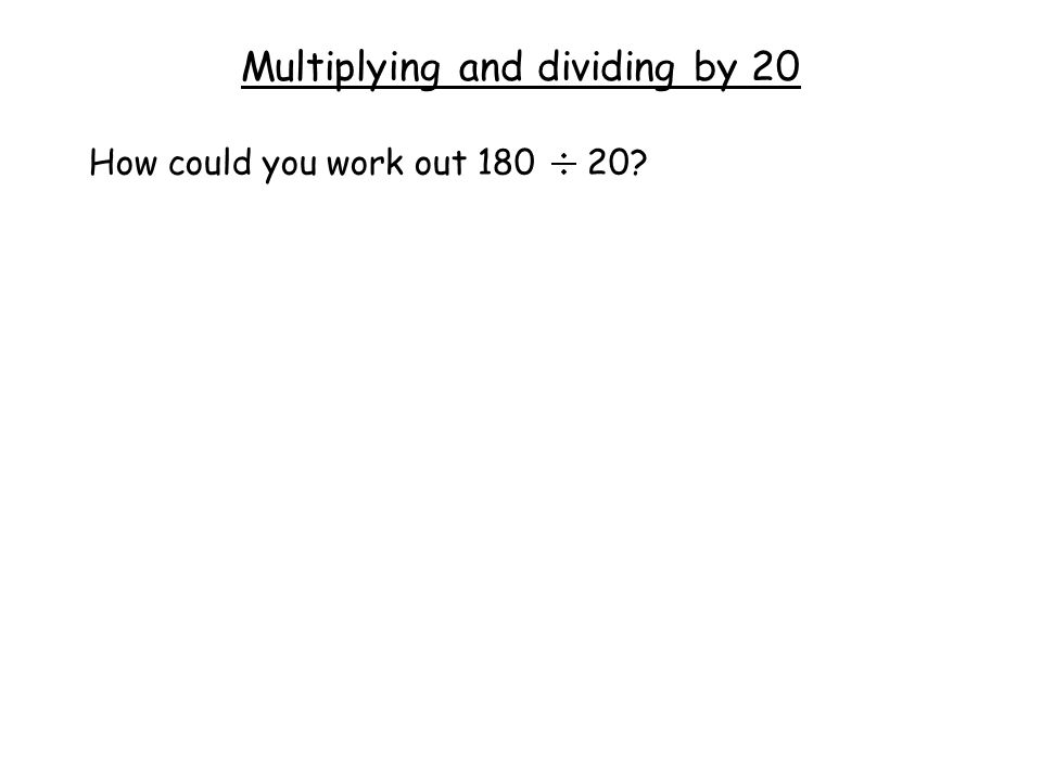 Multiplying and dividing by 20 How could you work out 180 20