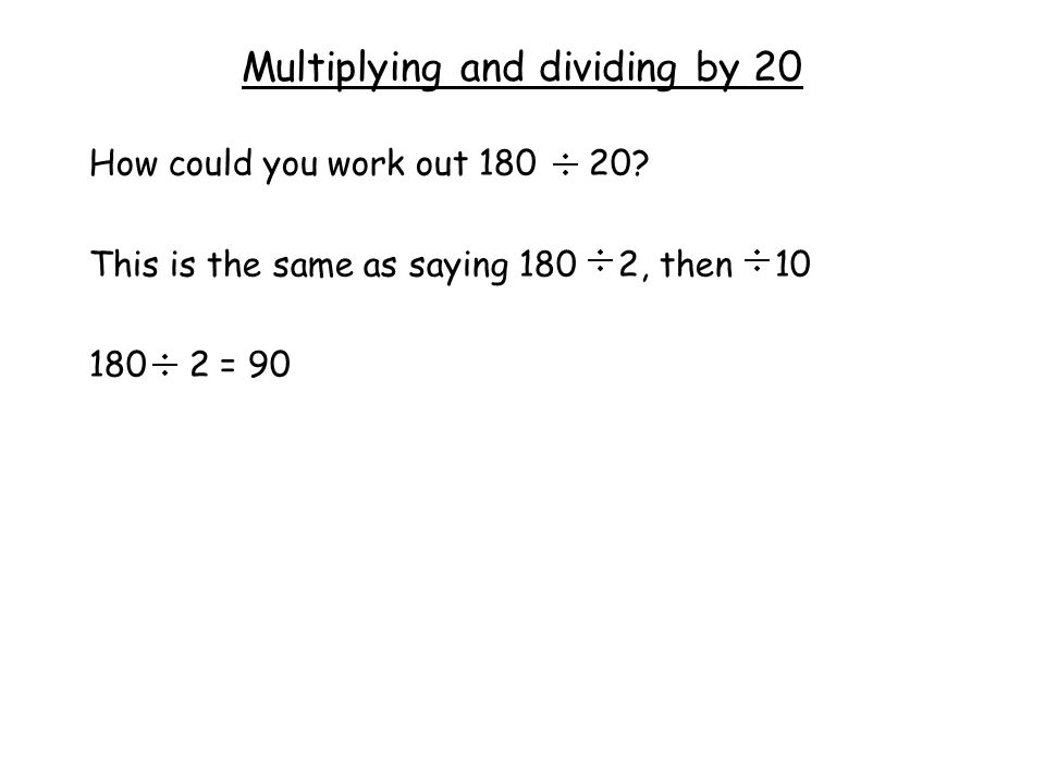 Multiplying and dividing by 20 How could you work out 180 20.