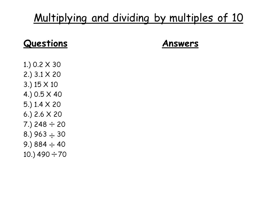 Multiplying and dividing by multiples of 10 QuestionsAnswers 1.) 0.2 X 30 2.) 3.1 X 20 3.) 15 X 10 4.) 0.5 X 40 5.) 1.4 X 20 6.) 2.6 X 20 7.) 248 20 8.) 963 30 9.) 884 40 10.) 490 70