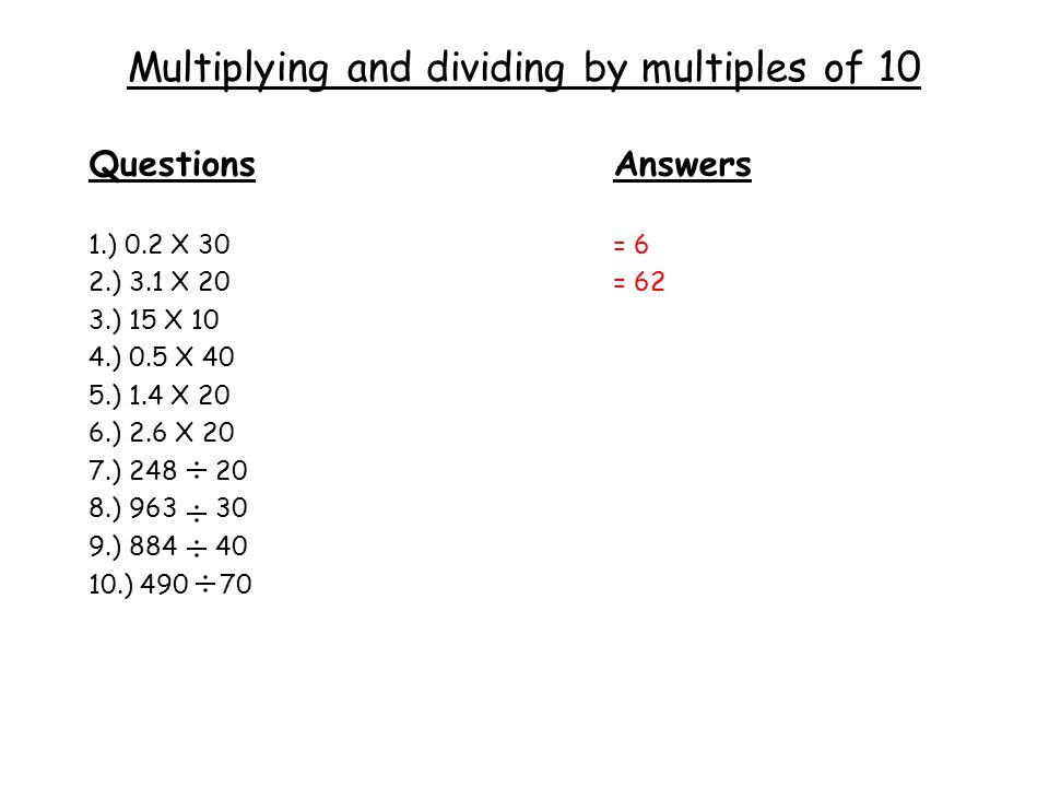 Multiplying and dividing by multiples of 10 QuestionsAnswers 1.) 0.2 X 30= 6 2.) 3.1 X 20= 62 3.) 15 X 10 4.) 0.5 X 40 5.) 1.4 X 20 6.) 2.6 X 20 7.) 248 20 8.) 963 30 9.) 884 40 10.) 490 70
