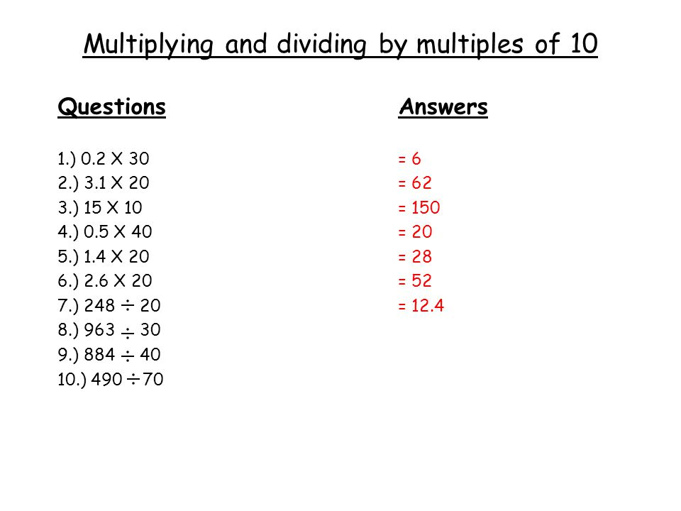 Multiplying and dividing by multiples of 10 QuestionsAnswers 1.) 0.2 X 30= 6 2.) 3.1 X 20= 62 3.) 15 X 10= 150 4.) 0.5 X 40= 20 5.) 1.4 X 20= 28 6.) 2.6 X 20= 52 7.) 248 20= 12.4 8.) 963 30 9.) 884 40 10.) 490 70