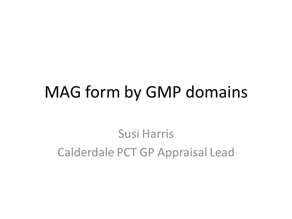 MAG form by GMP domains Susi Harris Calderdale PCT GP Appraisal Lead