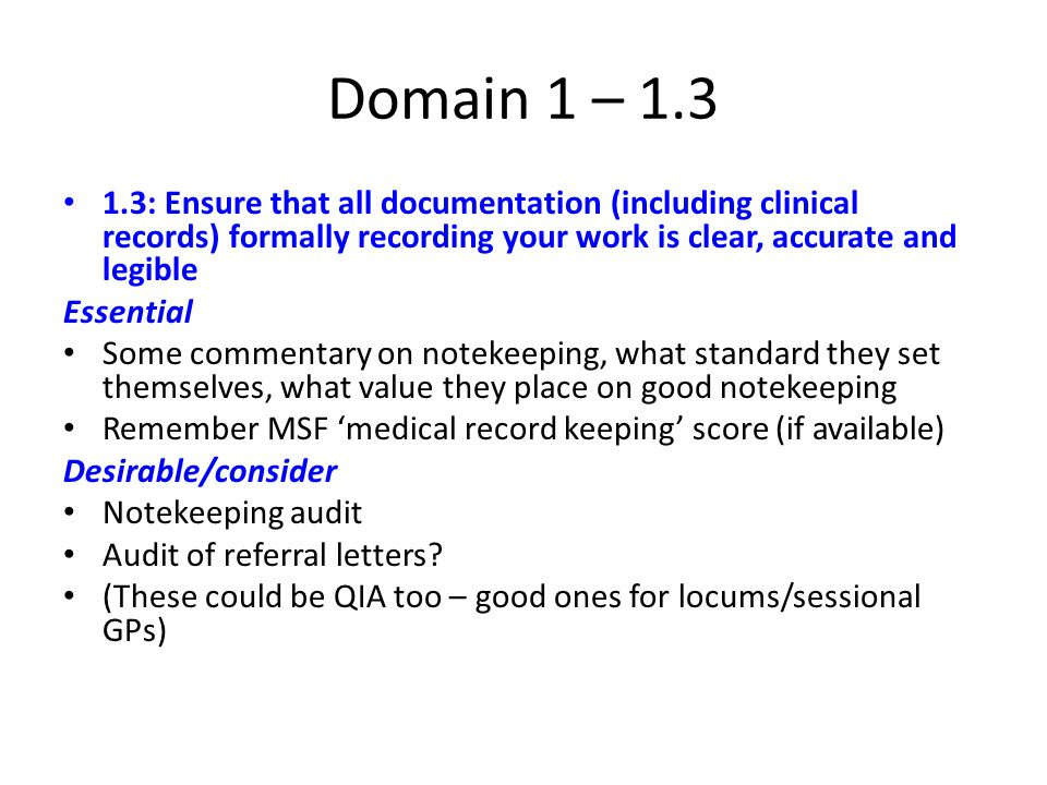 Domain 1 – 1.3 1.3: Ensure that all documentation (including clinical records) formally recording your work is clear, accurate and legible Essential Some commentary on notekeeping, what standard they set themselves, what value they place on good notekeeping Remember MSF 'medical record keeping' score (if available) Desirable/consider Notekeeping audit Audit of referral letters.