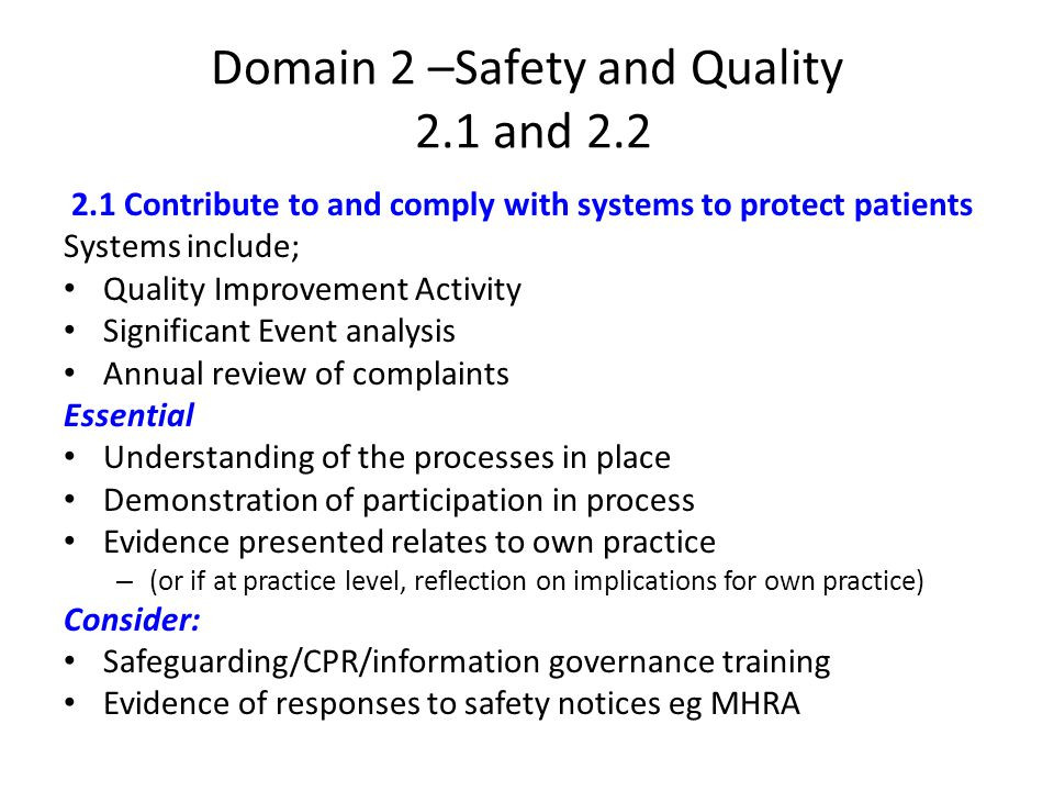 Domain 2 –Safety and Quality 2.1 and Contribute to and comply with systems to protect patients Systems include; Quality Improvement Activity Significant Event analysis Annual review of complaints Essential Understanding of the processes in place Demonstration of participation in process Evidence presented relates to own practice – (or if at practice level, reflection on implications for own practice) Consider: Safeguarding/CPR/information governance training Evidence of responses to safety notices eg MHRA