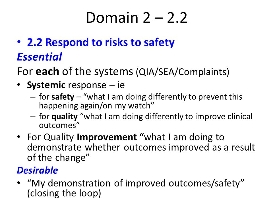 Domain 2 – 2.2 2.2 Respond to risks to safety Essential For each of the systems (QIA/SEA/Complaints) Systemic response – ie – for safety – what I am doing differently to prevent this happening again/on my watch – for quality what I am doing differently to improve clinical outcomes For Quality Improvement what I am doing to demonstrate whether outcomes improved as a result of the change Desirable My demonstration of improved outcomes/safety (closing the loop)
