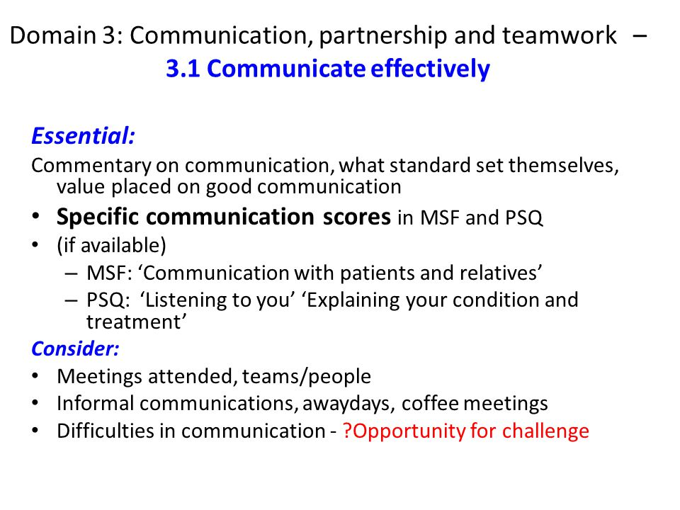 Domain 3: Communication, partnership and teamwork – 3.1 Communicate effectively Essential: Commentary on communication, what standard set themselves, value placed on good communication Specific communication scores in MSF and PSQ (if available) – MSF: 'Communication with patients and relatives' – PSQ: 'Listening to you' 'Explaining your condition and treatment' Consider: Meetings attended, teams/people Informal communications, awaydays, coffee meetings Difficulties in communication - ?Opportunity for challenge