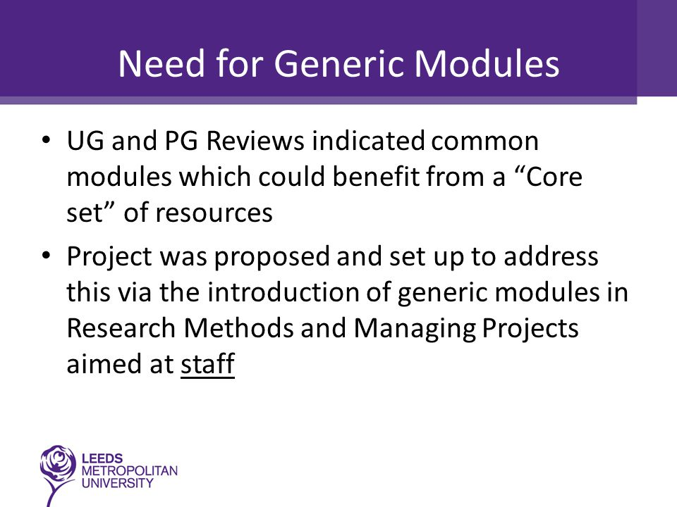"Need for Generic Modules UG and PG Reviews indicated common modules which could benefit from a ""Core set"" of resources Project was proposed and set up"