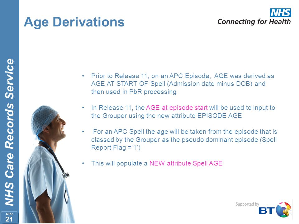 NHS Care Records Service Slide 20 Age Derivations Release 11 will apply derivations to calculate AGE as follows: A+E = Arrival Date minus Date of Birt