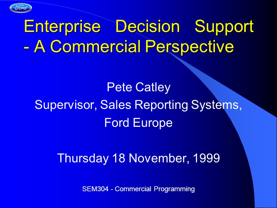 Enterprise Decision Support - A Commercial Perspective Pete Catley Supervisor, Sales Reporting Systems, Ford Europe Thursday 18 November, 1999 SEM304 - Commercial Programming