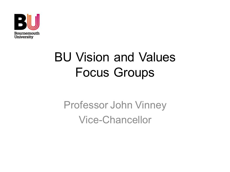 BU Vision and Values Focus Groups Professor John Vinney Vice-Chancellor