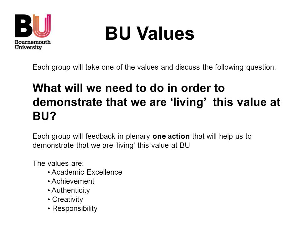 BU Values Each group will take one of the values and discuss the following question: What will we need to do in order to demonstrate that we are 'livi