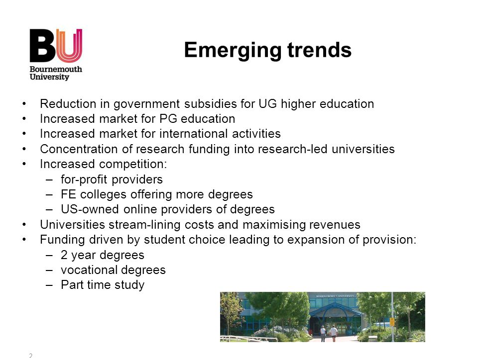 Reduction in government subsidies for UG higher education Increased market for PG education Increased market for international activities Concentration of research funding into research-led universities Increased competition: –for-profit providers –FE colleges offering more degrees –US-owned online providers of degrees Universities stream-lining costs and maximising revenues Funding driven by student choice leading to expansion of provision: –2 year degrees –vocational degrees –Part time study 2 Emerging trends