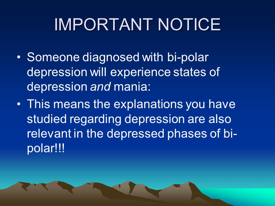 IMPORTANT NOTICE Someone diagnosed with bi-polar depression will experience states of depression and mania: This means the explanations you have studied regarding depression are also relevant in the depressed phases of bi- polar!!!
