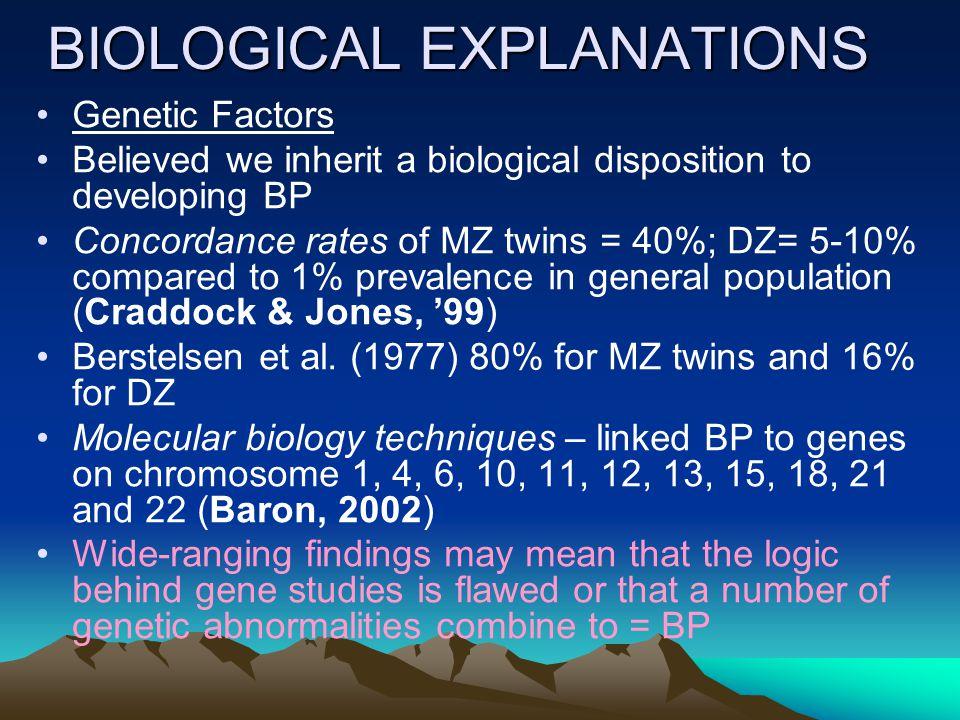 BIOLOGICAL EXPLANATIONS Genetic Factors Believed we inherit a biological disposition to developing BP Concordance rates of MZ twins = 40%; DZ= 5-10% compared to 1% prevalence in general population (Craddock & Jones, '99) Berstelsen et al.