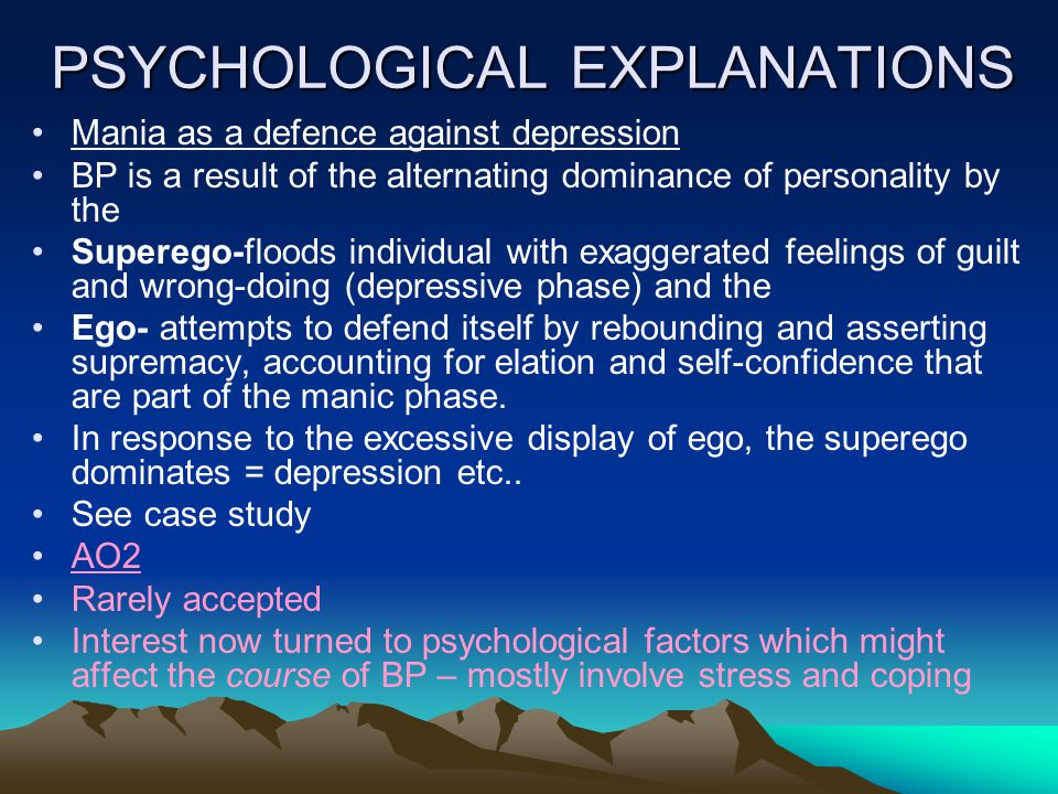 PSYCHOLOGICAL EXPLANATIONS Mania as a defence against depression BP is a result of the alternating dominance of personality by the Superego-floods individual with exaggerated feelings of guilt and wrong-doing (depressive phase) and the Ego- attempts to defend itself by rebounding and asserting supremacy, accounting for elation and self-confidence that are part of the manic phase.