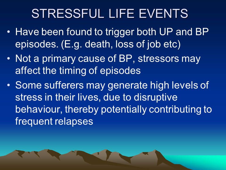 STRESSFUL LIFE EVENTS Have been found to trigger both UP and BP episodes.