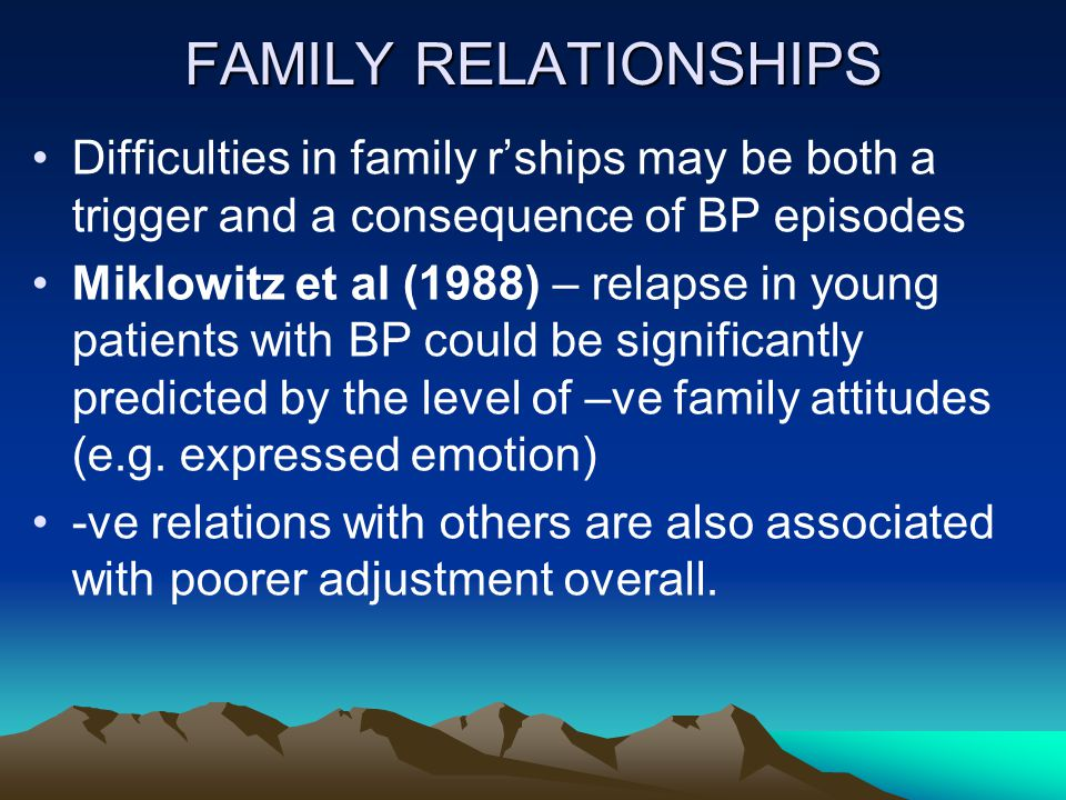 FAMILY RELATIONSHIPS Difficulties in family r'ships may be both a trigger and a consequence of BP episodes Miklowitz et al (1988) – relapse in young patients with BP could be significantly predicted by the level of –ve family attitudes (e.g.