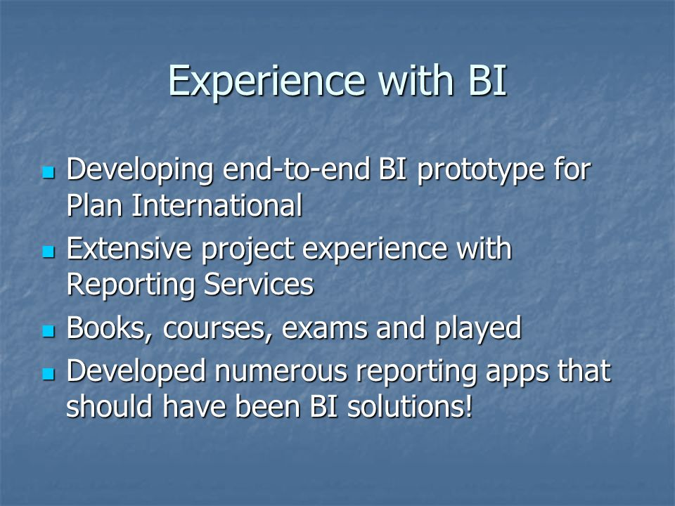 Experience with BI Developing end-to-end BI prototype for Plan International Developing end-to-end BI prototype for Plan International Extensive project experience with Reporting Services Extensive project experience with Reporting Services Books, courses, exams and played Books, courses, exams and played Developed numerous reporting apps that should have been BI solutions.