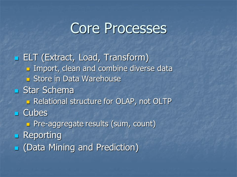 Core Processes ELT (Extract, Load, Transform) ELT (Extract, Load, Transform) Import, clean and combine diverse data Import, clean and combine diverse data Store in Data Warehouse Store in Data Warehouse Star Schema Star Schema Relational structure for OLAP, not OLTP Relational structure for OLAP, not OLTP Cubes Cubes Pre-aggregate results (sum, count) Pre-aggregate results (sum, count) Reporting Reporting (Data Mining and Prediction) (Data Mining and Prediction)