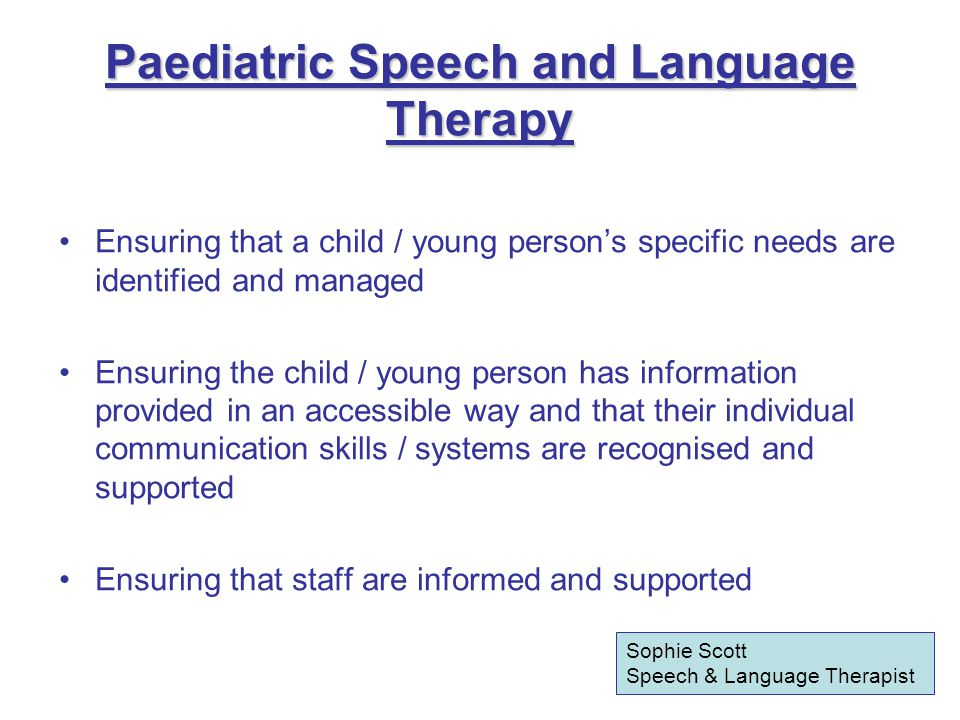 Paediatric Speech and Language Therapy Ensuring that a child / young person's specific needs are identified and managed Ensuring the child / young person has information provided in an accessible way and that their individual communication skills / systems are recognised and supported Ensuring that staff are informed and supported Sophie Scott Speech & Language Therapist