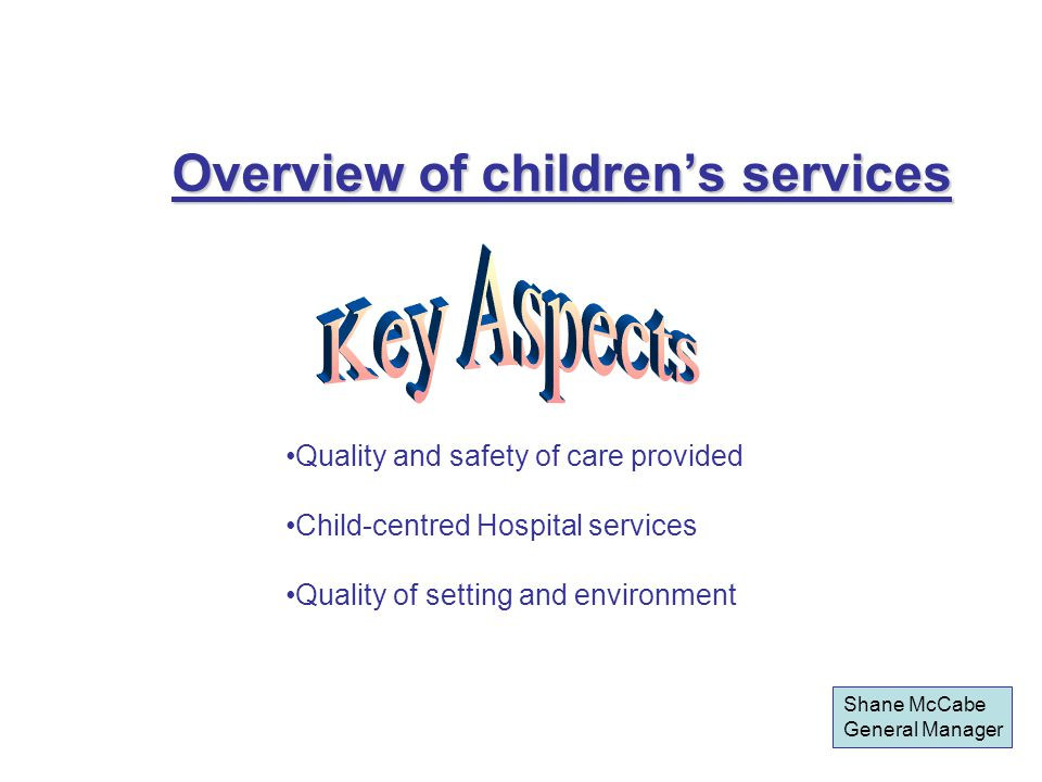 Overview of children's services Quality and safety of care provided Child-centred Hospital services Quality of setting and environment Shane McCabe General Manager