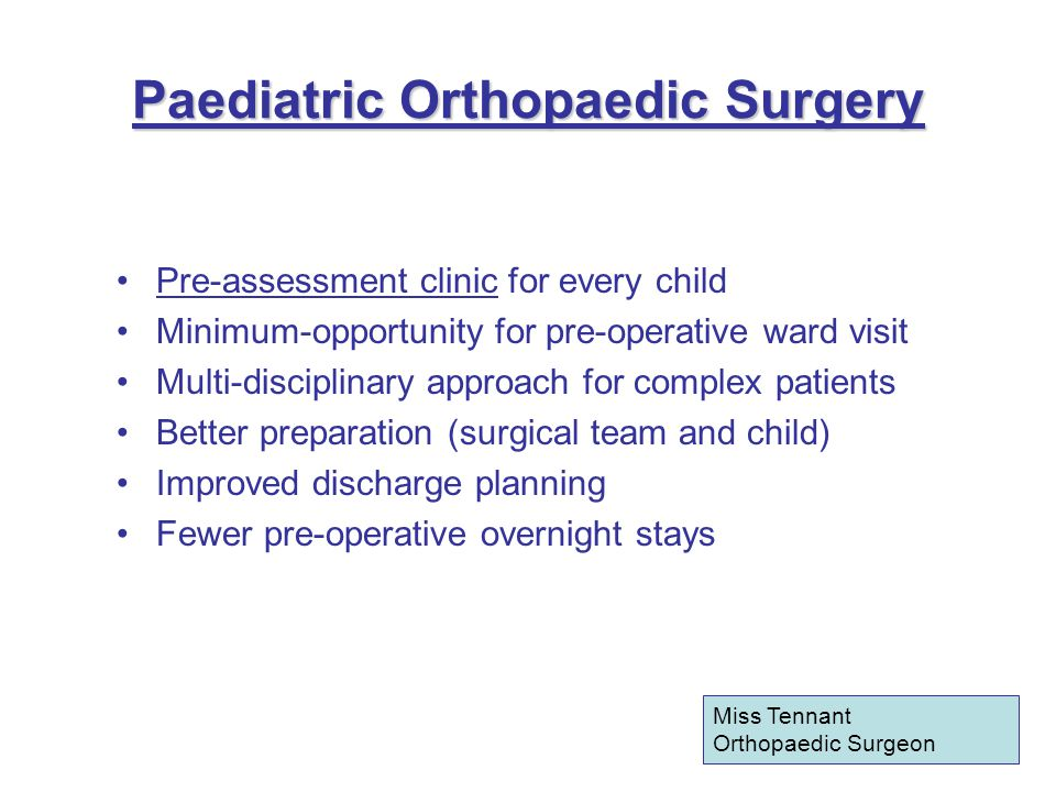 Paediatric Orthopaedic Surgery Pre-assessment clinic for every child Minimum-opportunity for pre-operative ward visit Multi-disciplinary approach for complex patients Better preparation (surgical team and child) Improved discharge planning Fewer pre-operative overnight stays Miss Tennant Orthopaedic Surgeon