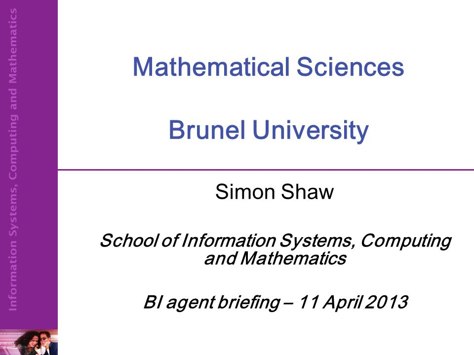 Mathematical Sciences Brunel University Simon Shaw School of Information Systems, Computing and Mathematics BI agent briefing – 11 April 2013
