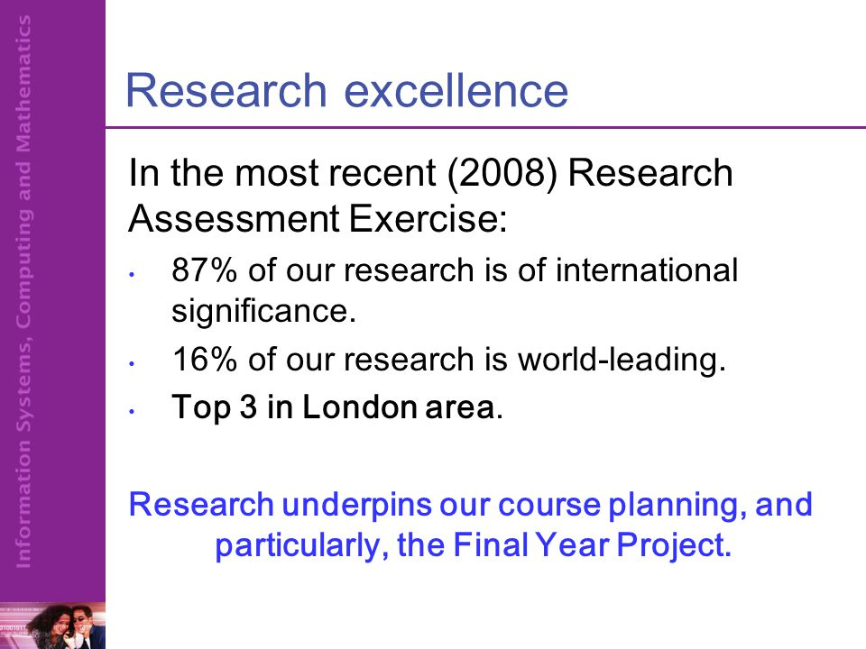 Research excellence In the most recent (2008) Research Assessment Exercise: 87% of our research is of international significance.