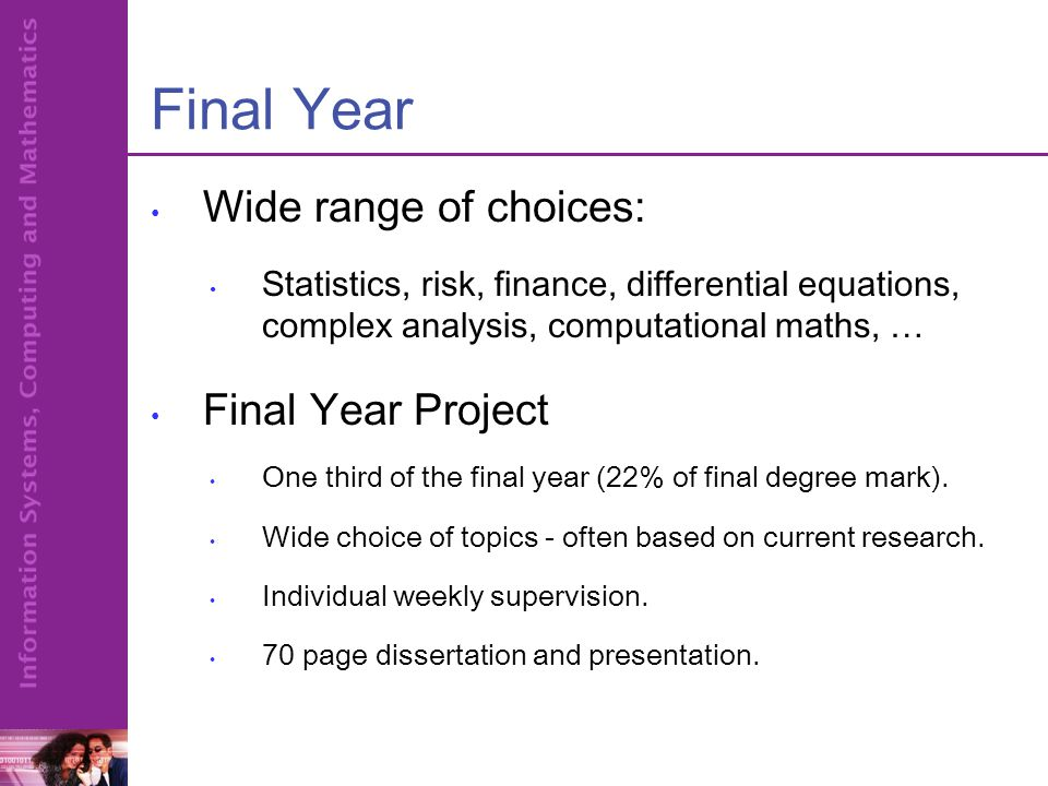Final Year Wide range of choices: Statistics, risk, finance, differential equations, complex analysis, computational maths, … Final Year Project One third of the final year (22% of final degree mark).