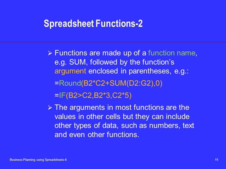 Business Planning using Spreadsheets-4 11 Spreadsheet Functions-2  Functions are made up of a function name, e.g. SUM, followed by the function's arg