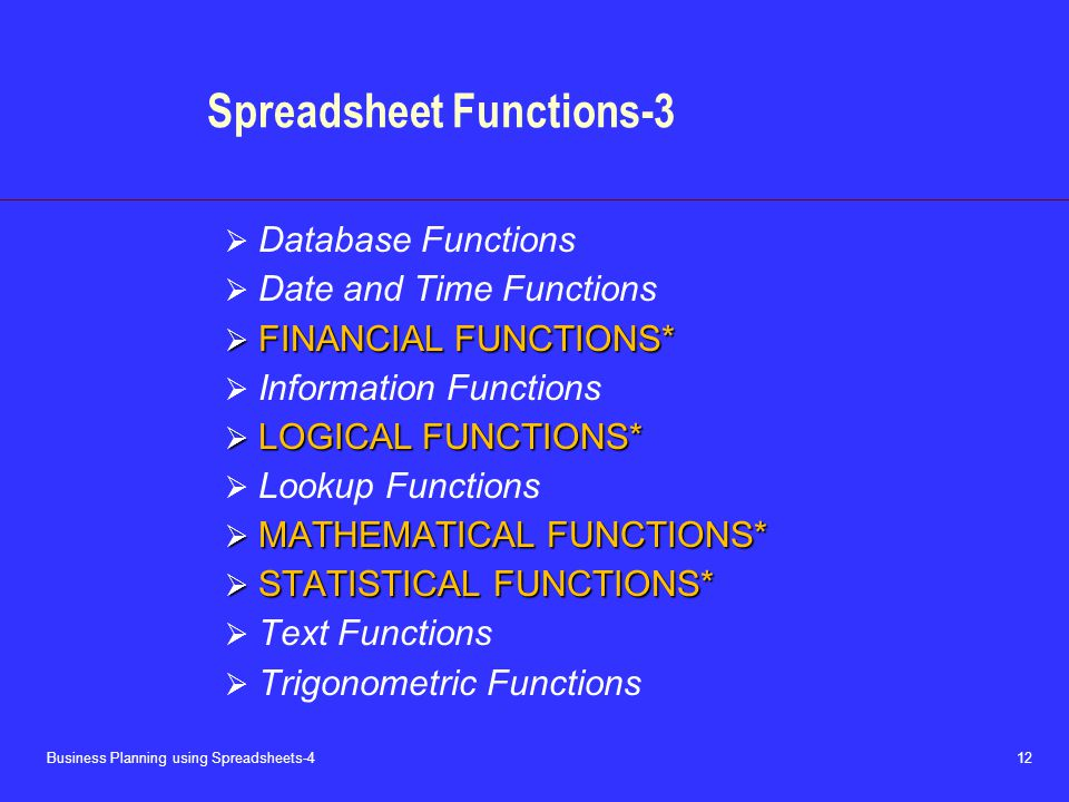 Business Planning using Spreadsheets-4 12 Spreadsheet Functions-3  Database Functions  Date and Time Functions  FINANCIAL FUNCTIONS*  Information