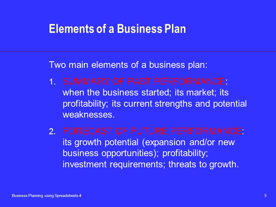Business Planning using Spreadsheets-4 5 Elements of a Business Plan Two main elements of a business plan: 1. SUMMARY OF PAST PERFORMANCE: when the bu