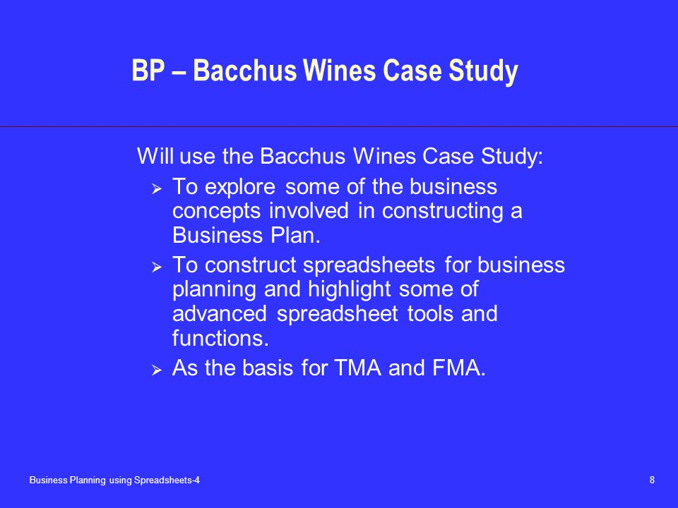 Business Planning using Spreadsheets-4 8 BP – Bacchus Wines Case Study Will use the Bacchus Wines Case Study:  To explore some of the business concepts involved in constructing a Business Plan.