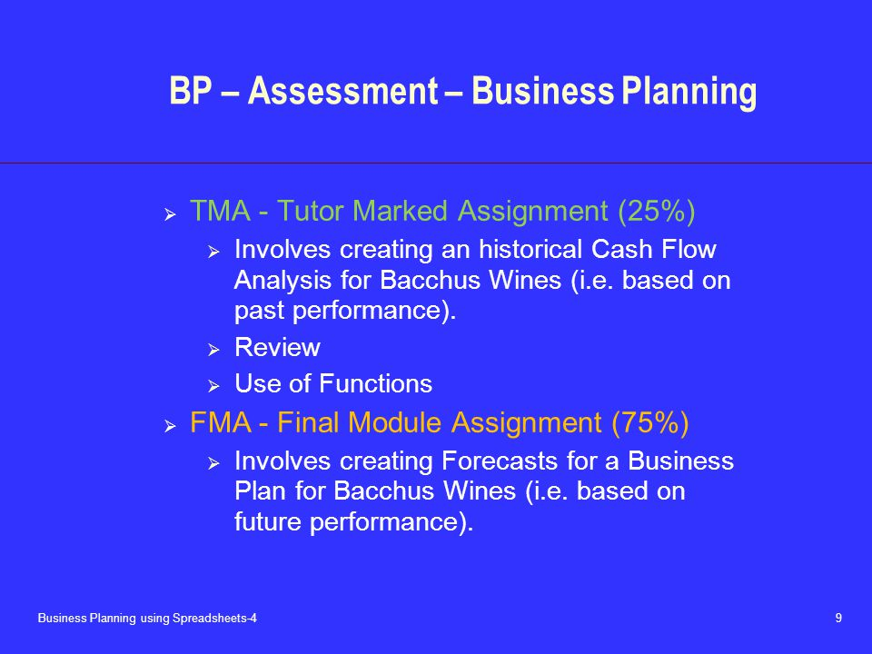 Business Planning using Spreadsheets-4 9 BP – Assessment – Business Planning  TMA - Tutor Marked Assignment (25%)  Involves creating an historical Cash Flow Analysis for Bacchus Wines (i.e.